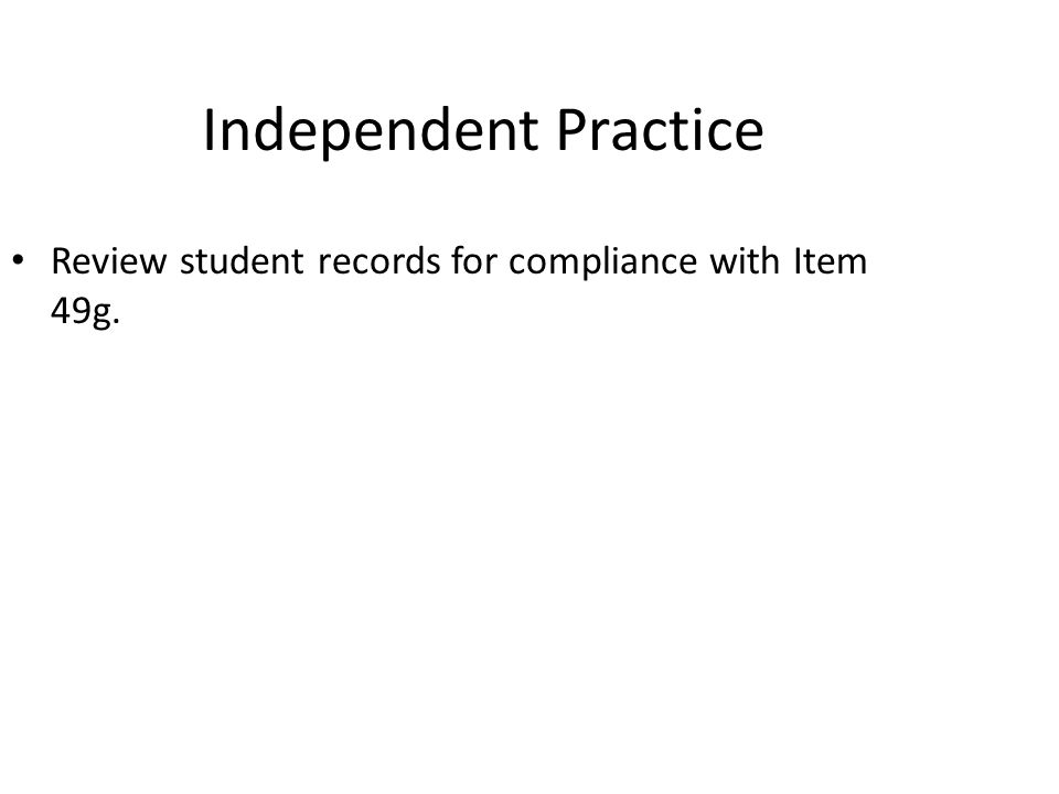 Independent Practice Review student records for compliance with Item 49g.