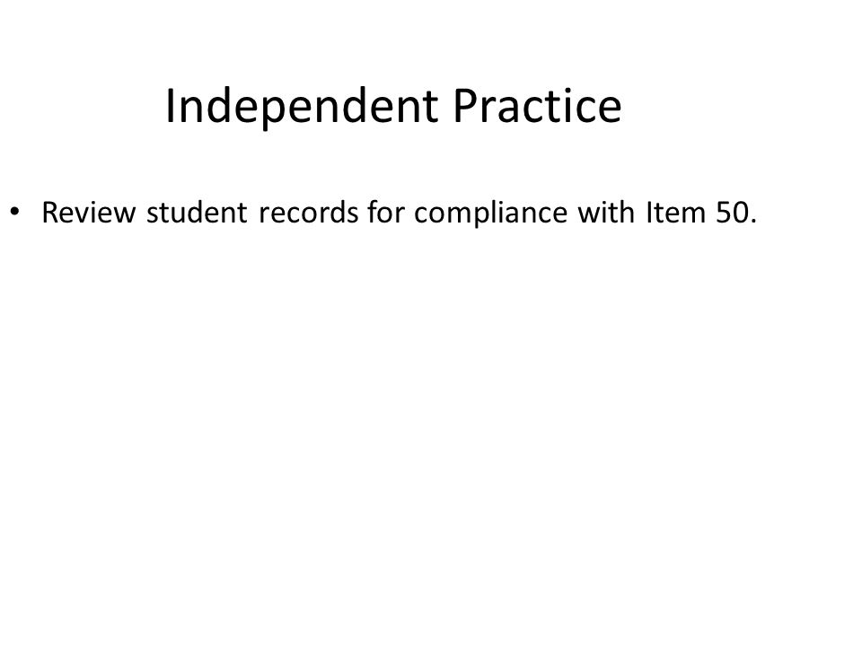Independent Practice Review student records for compliance with Item 50.