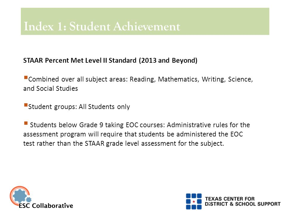 9 STAAR Percent Met Level II Standard (2013 and Beyond)  Combined over all subject areas: Reading, Mathematics, Writing, Science, and Social Studies  Student groups: All Students only  Students below Grade 9 taking EOC courses: Administrative rules for the assessment program will require that students be administered the EOC test rather than the STAAR grade level assessment for the subject.