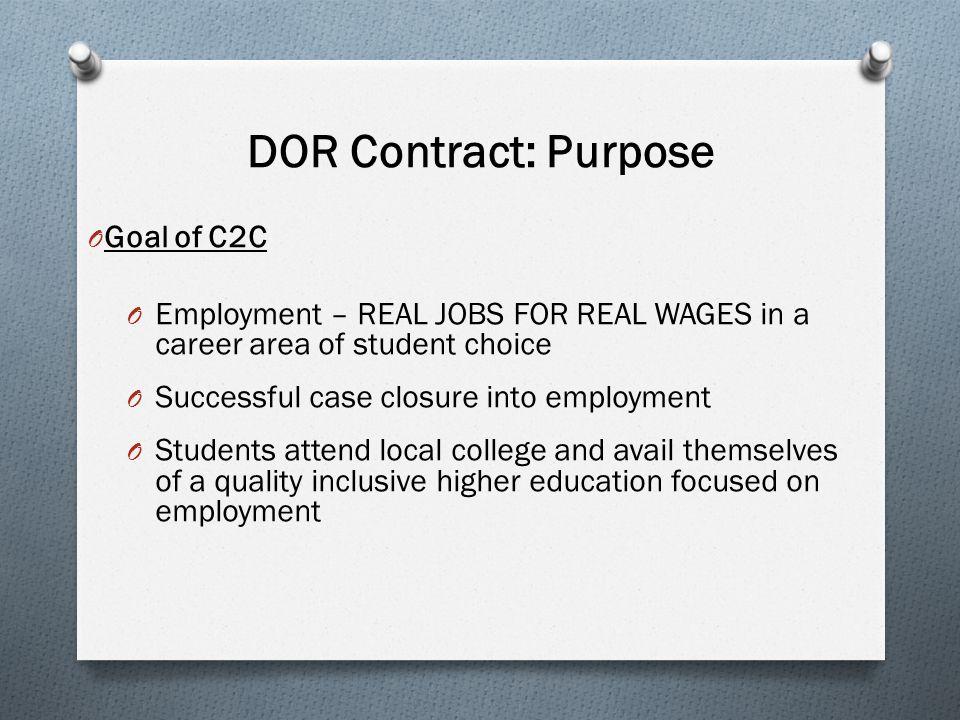 DOR Contract: Purpose O Goal of C2C O Employment – REAL JOBS FOR REAL WAGES in a career area of student choice O Successful case closure into employment O Students attend local college and avail themselves of a quality inclusive higher education focused on employment