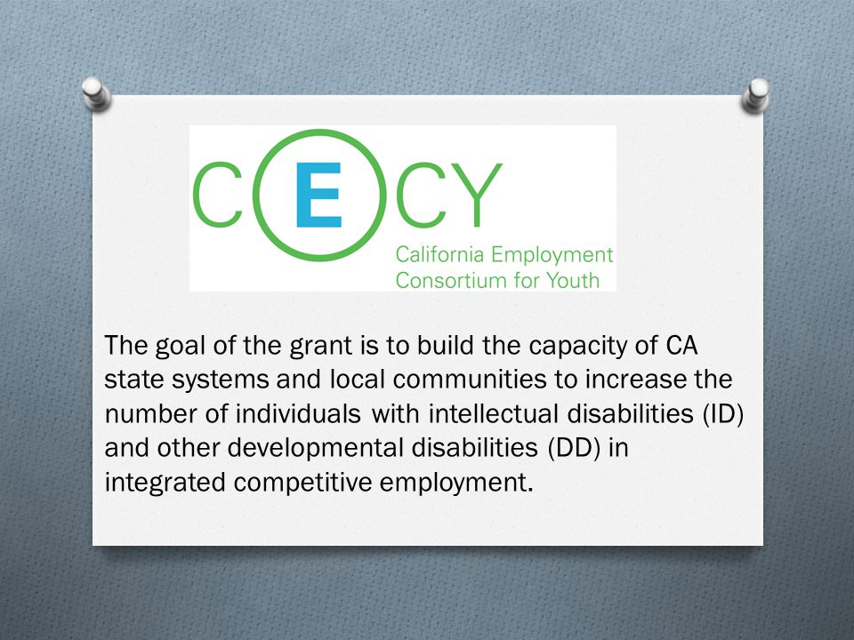 The goal of the grant is to build the capacity of CA state systems and local communities to increase the number of individuals with intellectual disabilities (ID) and other developmental disabilities (DD) in integrated competitive employment.