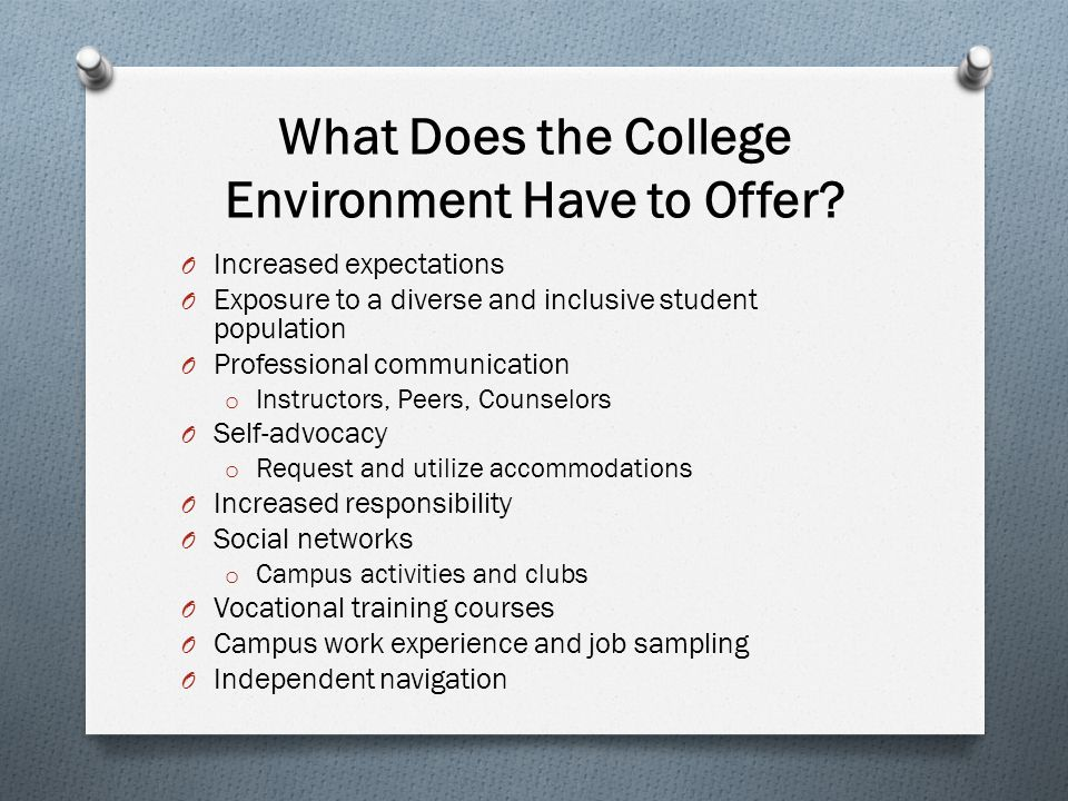 What Does the College Environment Have to Offer? O Increased expectations O Exposure to a diverse and inclusive student population O Professional comm