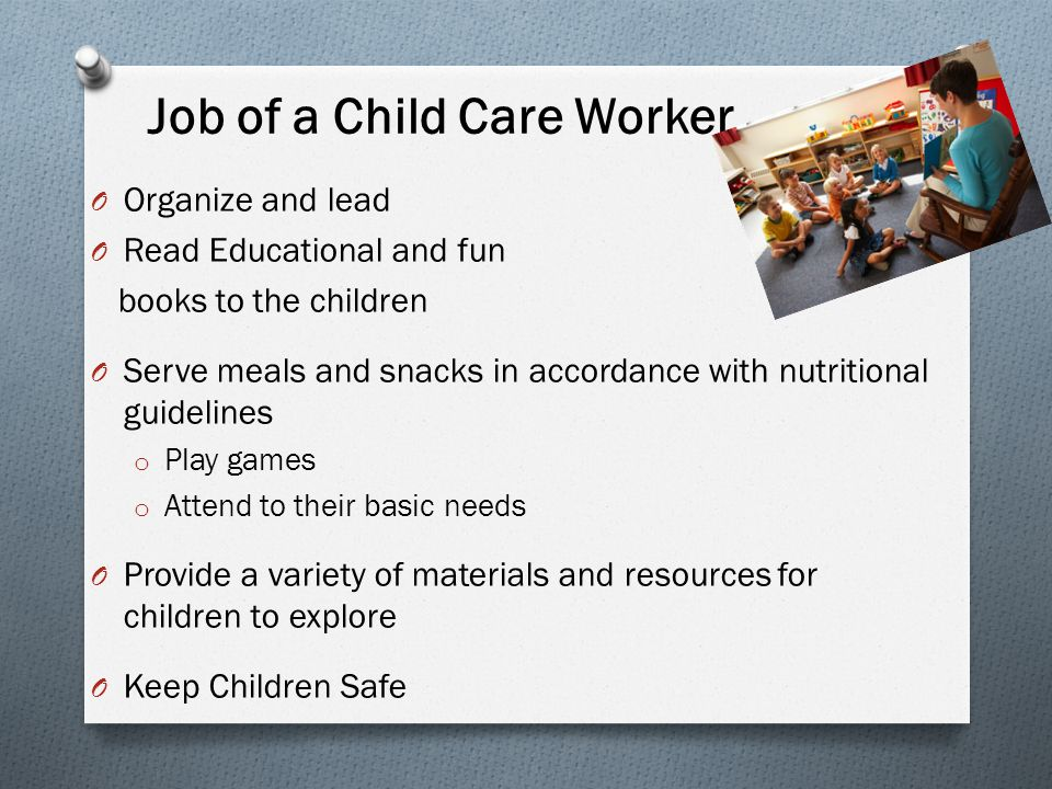 Job of a Child Care Worker O Organize and lead O Read Educational and fun books to the children O Serve meals and snacks in accordance with nutritional guidelines o Play games o Attend to their basic needs O Provide a variety of materials and resources for children to explore O Keep Children Safe