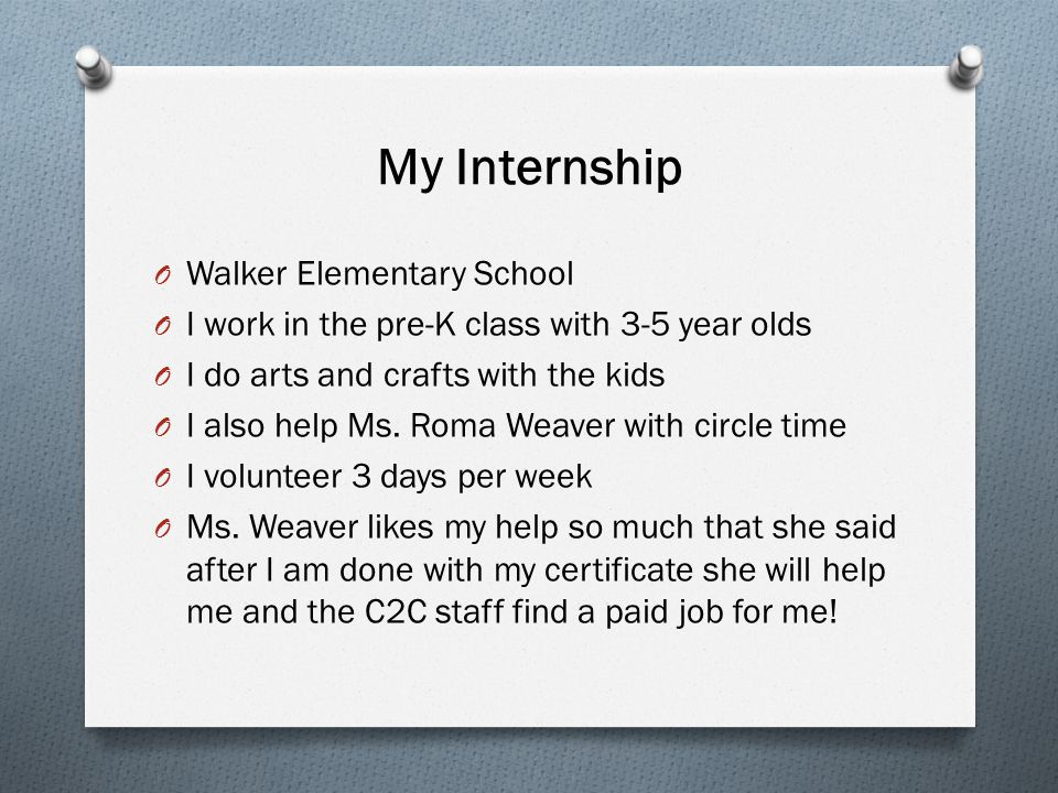 My Internship O Walker Elementary School O I work in the pre-K class with 3-5 year olds O I do arts and crafts with the kids O I also help Ms. Roma We