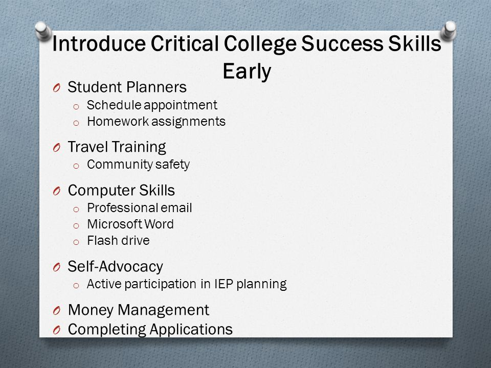 Introduce Critical College Success Skills Early O Student Planners o Schedule appointment o Homework assignments O Travel Training o Community safety
