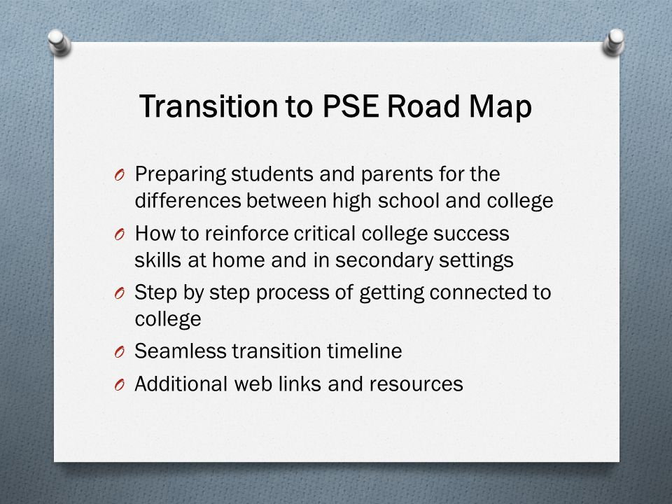 Transition to PSE Road Map O Preparing students and parents for the differences between high school and college O How to reinforce critical college success skills at home and in secondary settings O Step by step process of getting connected to college O Seamless transition timeline O Additional web links and resources
