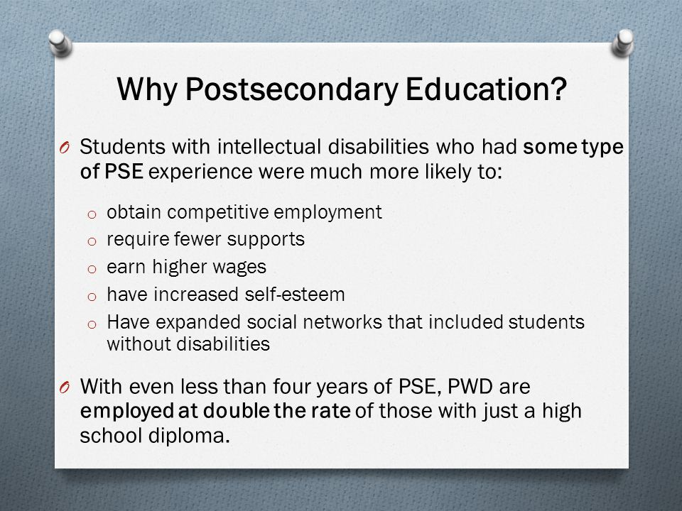 Why Postsecondary Education? O Students with intellectual disabilities who had some type of PSE experience were much more likely to: o obtain competit