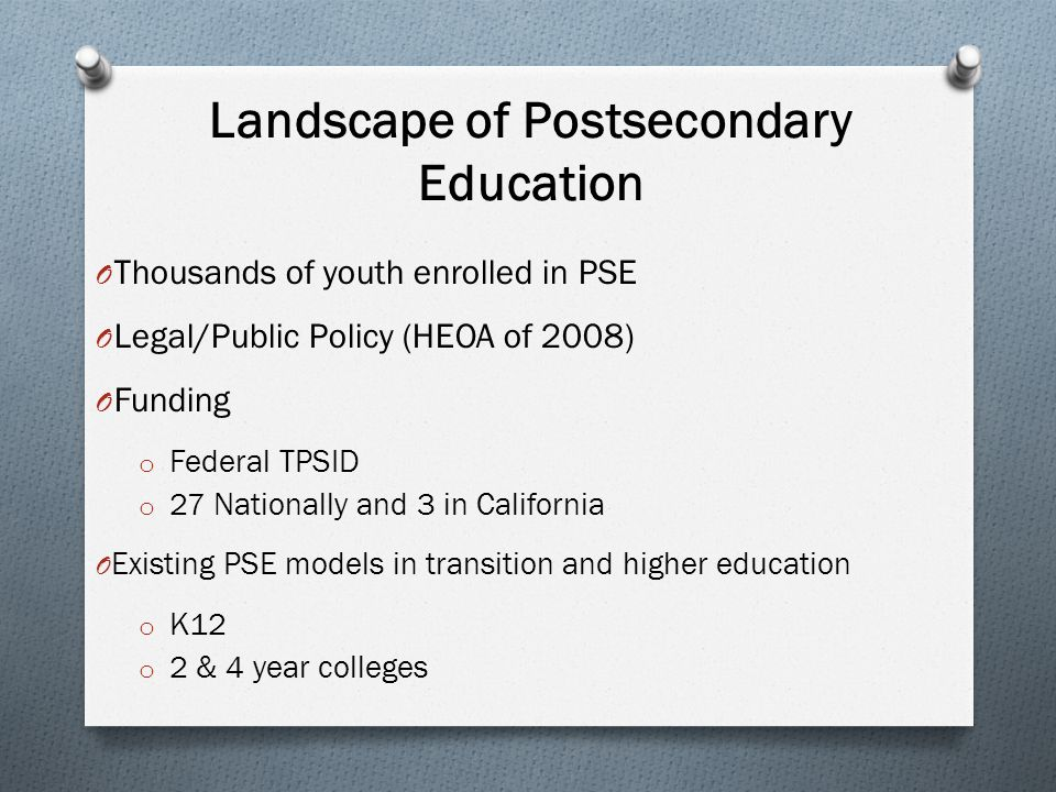Landscape of Postsecondary Education O Thousands of youth enrolled in PSE O Legal/Public Policy (HEOA of 2008) O Funding o Federal TPSID o 27 National