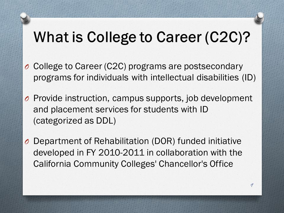 O College to Career (C2C) programs are postsecondary programs for individuals with intellectual disabilities (ID) O Provide instruction, campus supports, job development and placement services for students with ID (categorized as DDL) O Department of Rehabilitation (DOR) funded initiative developed in FY 2010-2011 in collaboration with the California Community Colleges Chancellor s Office What is College to Career (C2C).