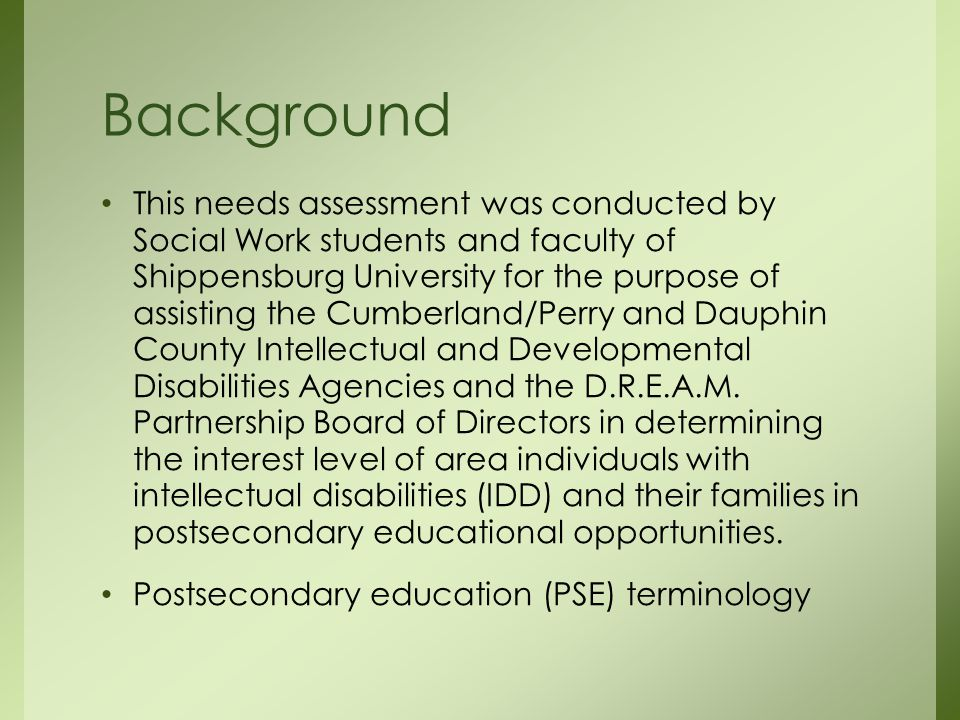 Background This needs assessment was conducted by Social Work students and faculty of Shippensburg University for the purpose of assisting the Cumberland/Perry and Dauphin County Intellectual and Developmental Disabilities Agencies and the D.R.E.A.M.