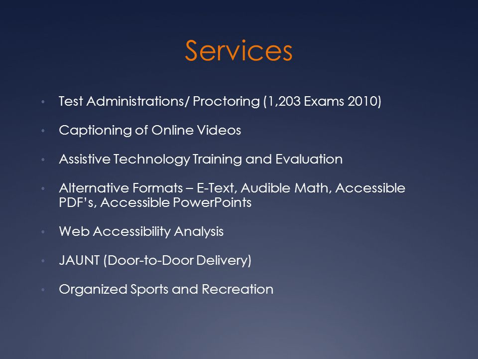 Services Test Administrations/ Proctoring (1,203 Exams 2010) Captioning of Online Videos Assistive Technology Training and Evaluation Alternative Formats – E-Text, Audible Math, Accessible PDF's, Accessible PowerPoints Web Accessibility Analysis JAUNT (Door-to-Door Delivery) Organized Sports and Recreation