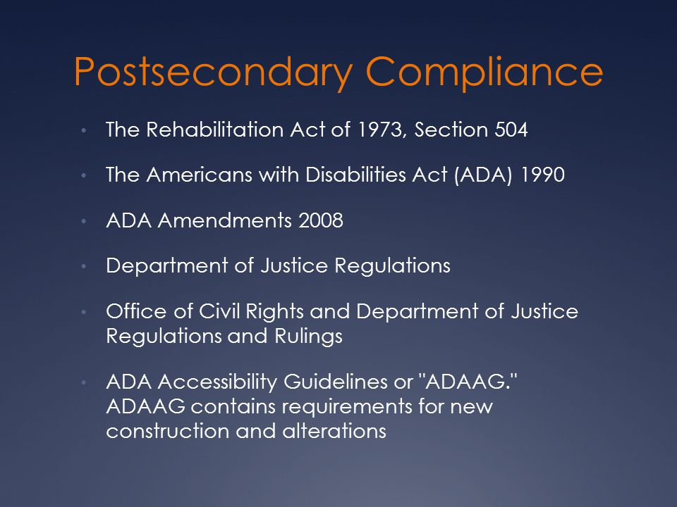 Postsecondary Compliance The Rehabilitation Act of 1973, Section 504 The Americans with Disabilities Act (ADA) 1990 ADA Amendments 2008 Department of Justice Regulations Office of Civil Rights and Department of Justice Regulations and Rulings ADA Accessibility Guidelines or ADAAG. ADAAG contains requirements for new construction and alterations