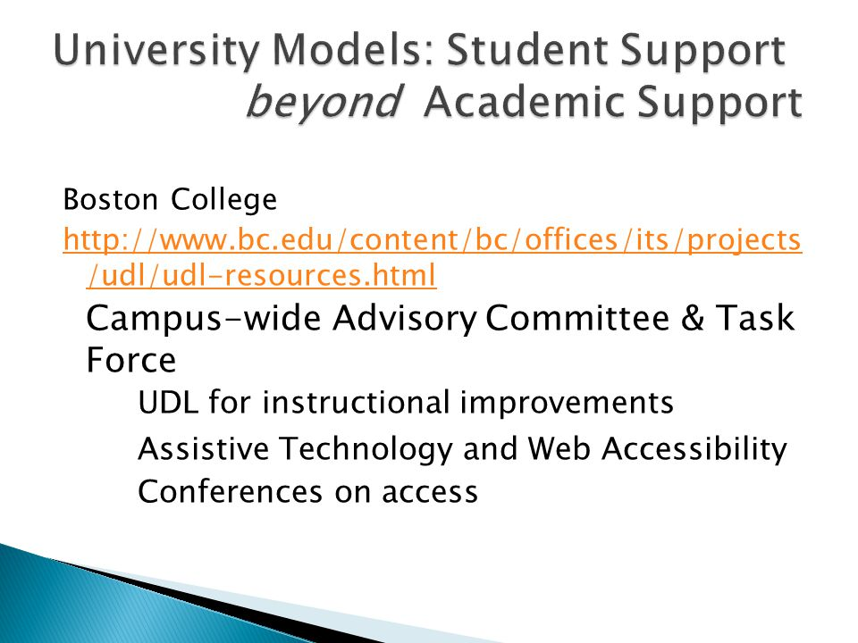 Boston College http://www.bc.edu/content/bc/offices/its/projects /udl/udl-resources.html Campus-wide Advisory Committee & Task Force UDL for instructional improvements Assistive Technology and Web Accessibility Conferences on access
