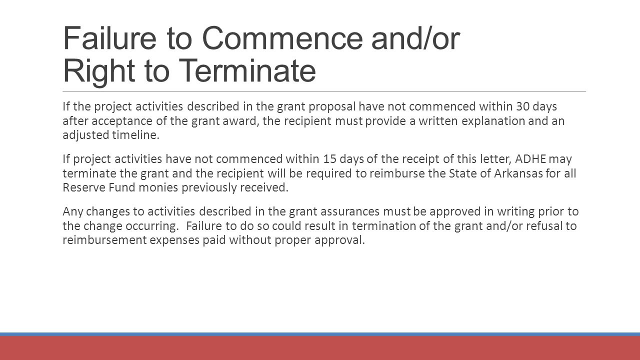 Failure to Commence and/or Right to Terminate If the project activities described in the grant proposal have not commenced within 30 days after acceptance of the grant award, the recipient must provide a written explanation and an adjusted timeline.