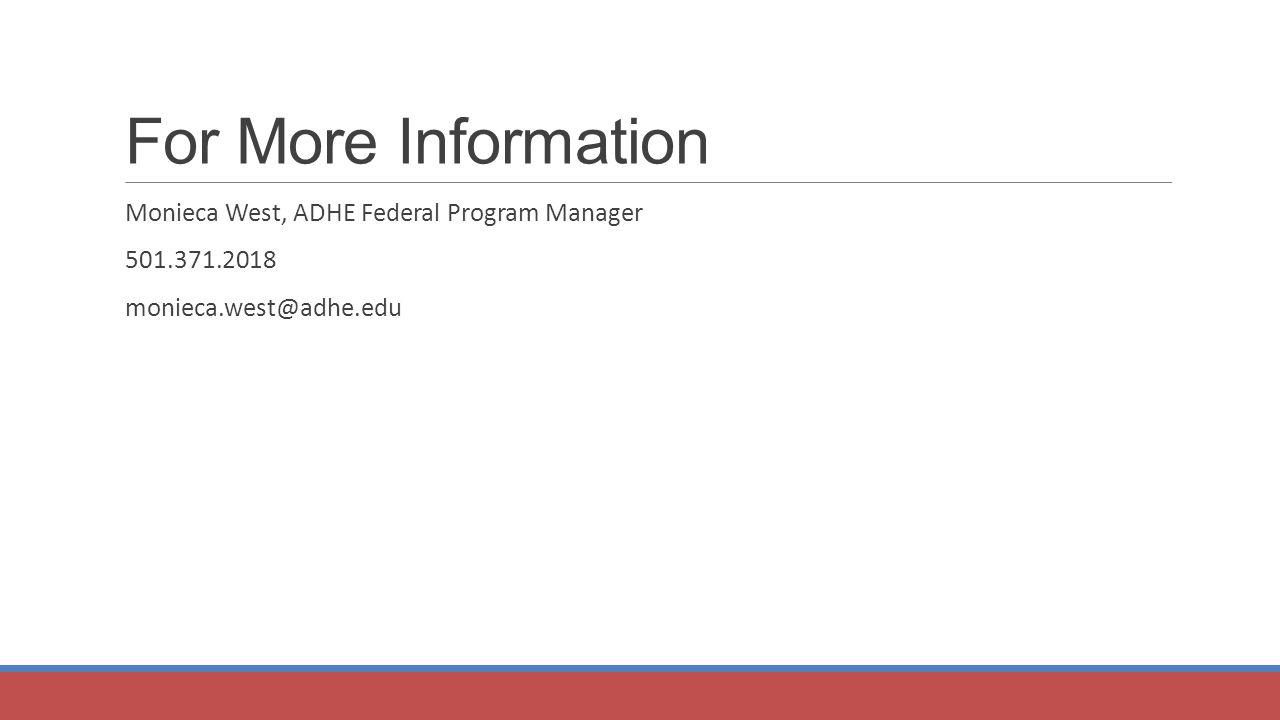 For More Information Monieca West, ADHE Federal Program Manager 501.371.2018 monieca.west@adhe.edu