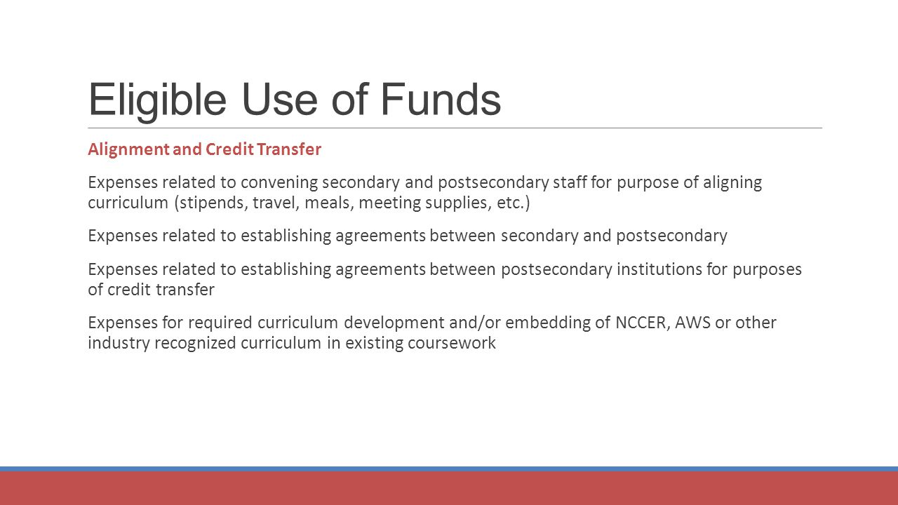 Eligible Use of Funds Alignment and Credit Transfer Expenses related to convening secondary and postsecondary staff for purpose of aligning curriculum (stipends, travel, meals, meeting supplies, etc.) Expenses related to establishing agreements between secondary and postsecondary Expenses related to establishing agreements between postsecondary institutions for purposes of credit transfer Expenses for required curriculum development and/or embedding of NCCER, AWS or other industry recognized curriculum in existing coursework