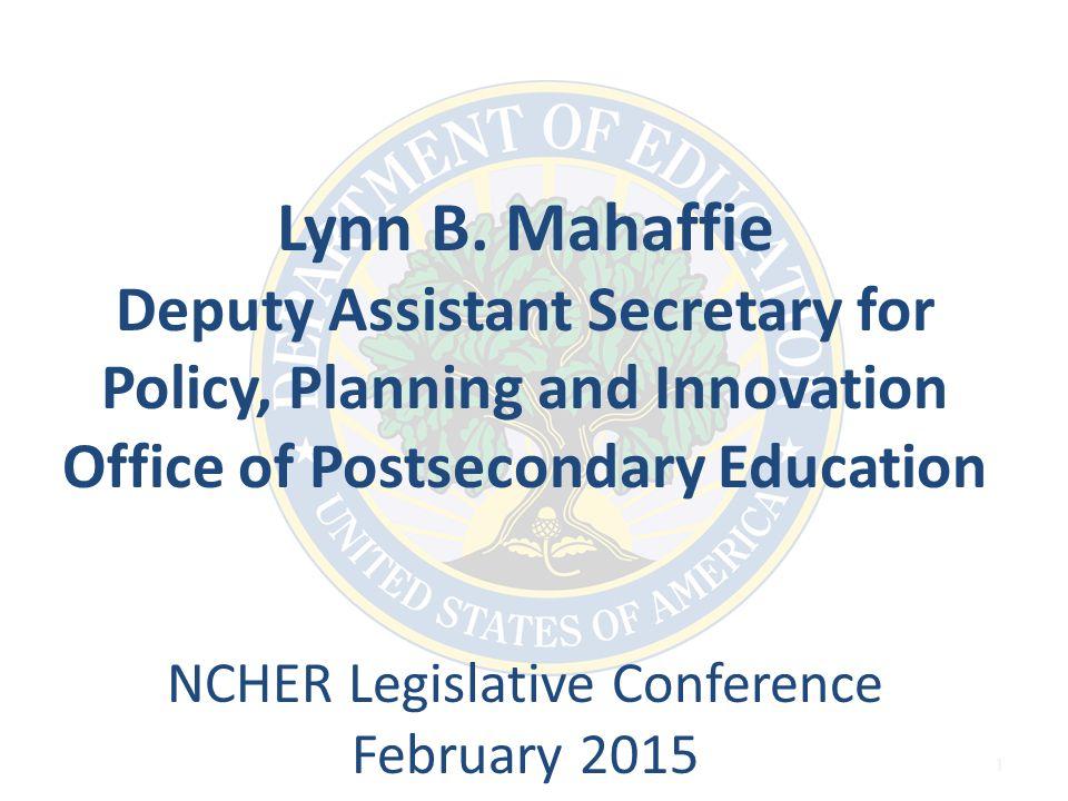 1 Lynn B. Mahaffie Deputy Assistant Secretary for Policy, Planning and Innovation Office of Postsecondary Education NCHER Legislative Conference Febru