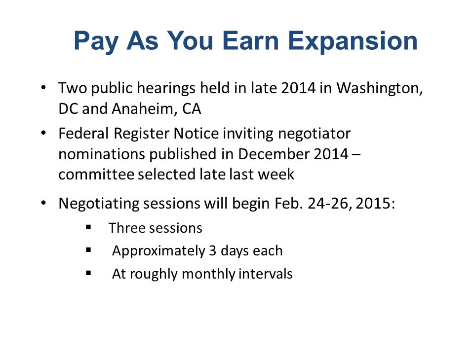 Pay As You Earn Expansion Two public hearings held in late 2014 in Washington, DC and Anaheim, CA Federal Register Notice inviting negotiator nominations published in December 2014 – committee selected late last week Negotiating sessions will begin Feb.