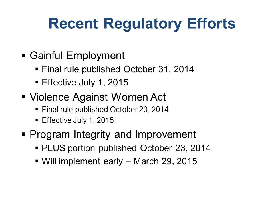 Recent Regulatory Efforts  Gainful Employment  Final rule published October 31, 2014  Effective July 1, 2015  Violence Against Women Act  Final r