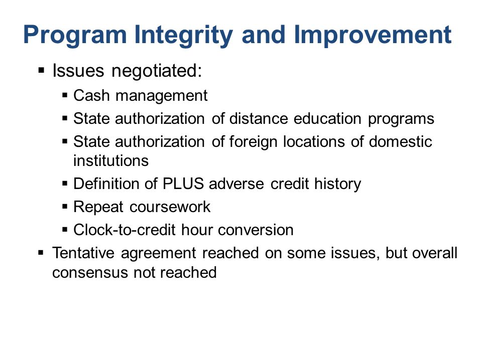 Program Integrity and Improvement  Issues negotiated:  Cash management  State authorization of distance education programs  State authorization of foreign locations of domestic institutions  Definition of PLUS adverse credit history  Repeat coursework  Clock-to-credit hour conversion  Tentative agreement reached on some issues, but overall consensus not reached