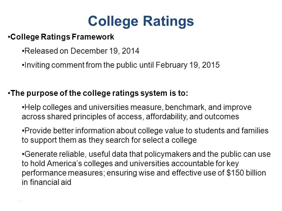 17 College Ratings College Ratings Framework Released on December 19, 2014 Inviting comment from the public until February 19, 2015 The purpose of the college ratings system is to: Help colleges and universities measure, benchmark, and improve across shared principles of access, affordability, and outcomes Provide better information about college value to students and families to support them as they search for select a college Generate reliable, useful data that policymakers and the public can use to hold America's colleges and universities accountable for key performance measures; ensuring wise and effective use of $150 billion in financial aid