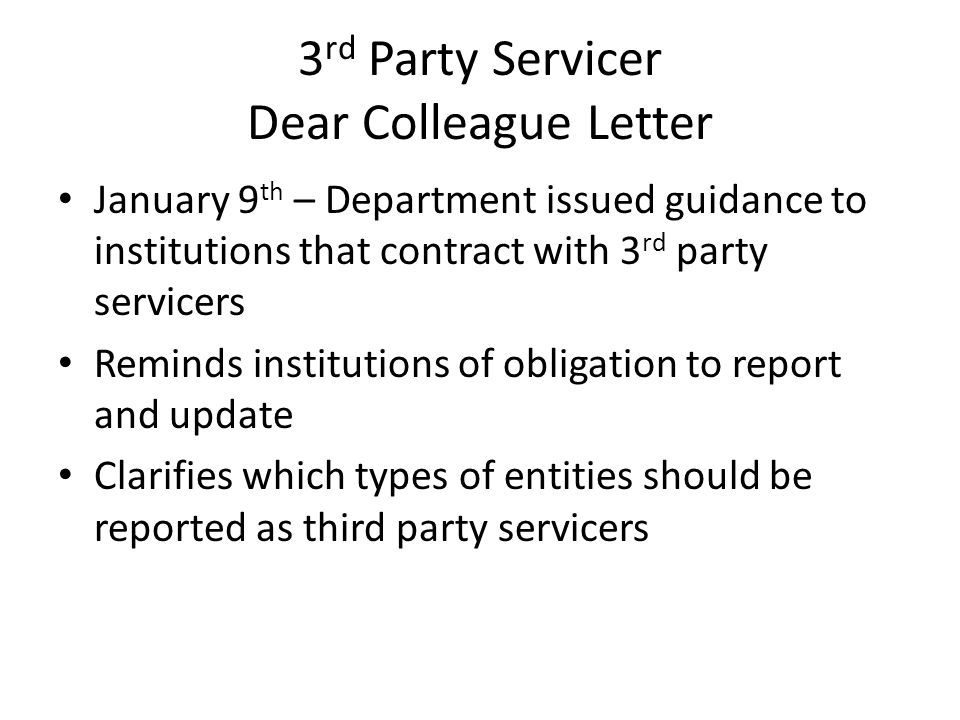 3 rd Party Servicer Dear Colleague Letter January 9 th – Department issued guidance to institutions that contract with 3 rd party servicers Reminds in