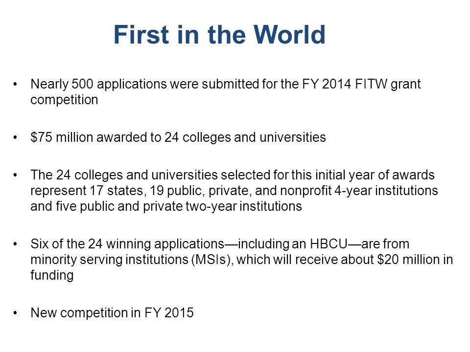 First in the World Nearly 500 applications were submitted for the FY 2014 FITW grant competition $75 million awarded to 24 colleges and universities T