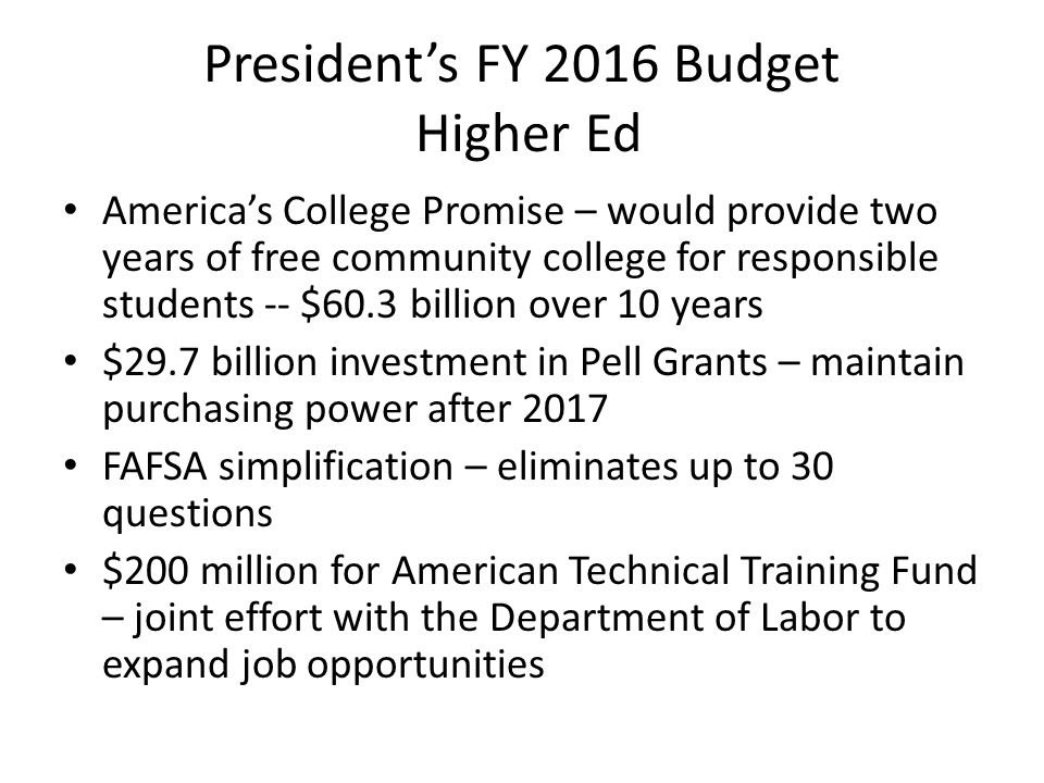 President's FY 2016 Budget Higher Ed America's College Promise – would provide two years of free community college for responsible students -- $60.3 billion over 10 years $29.7 billion investment in Pell Grants – maintain purchasing power after 2017 FAFSA simplification – eliminates up to 30 questions $200 million for American Technical Training Fund – joint effort with the Department of Labor to expand job opportunities