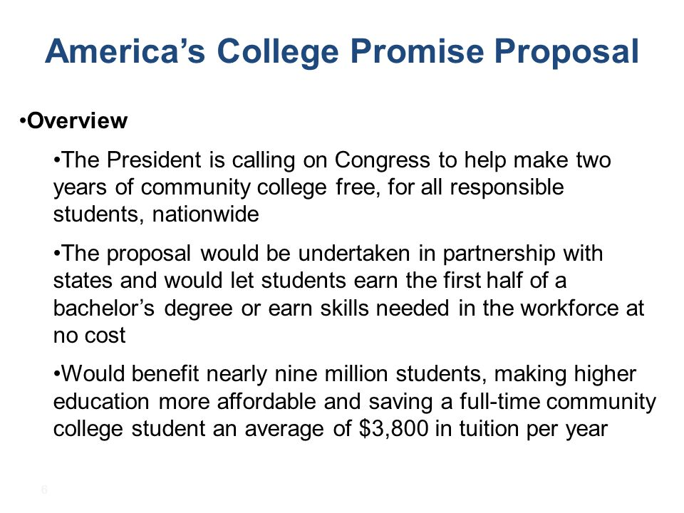 6 America's College Promise Proposal Overview The President is calling on Congress to help make two years of community college free, for all responsible students, nationwide The proposal would be undertaken in partnership with states and would let students earn the first half of a bachelor's degree or earn skills needed in the workforce at no cost Would benefit nearly nine million students, making higher education more affordable and saving a full-time community college student an average of $3,800 in tuition per year