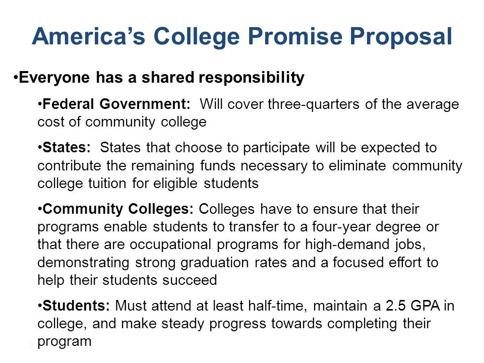 7 America's College Promise Proposal Everyone has a shared responsibility Federal Government: Will cover three-quarters of the average cost of community college States: States that choose to participate will be expected to contribute the remaining funds necessary to eliminate community college tuition for eligible students Community Colleges: Colleges have to ensure that their programs enable students to transfer to a four-year degree or that there are occupational programs for high-demand jobs, demonstrating strong graduation rates and a focused effort to help their students succeed Students: Must attend at least half-time, maintain a 2.5 GPA in college, and make steady progress towards completing their program