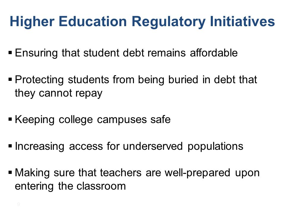 9 Higher Education Regulatory Initiatives  Ensuring that student debt remains affordable  Protecting students from being buried in debt that they cannot repay  Keeping college campuses safe  Increasing access for underserved populations  Making sure that teachers are well-prepared upon entering the classroom