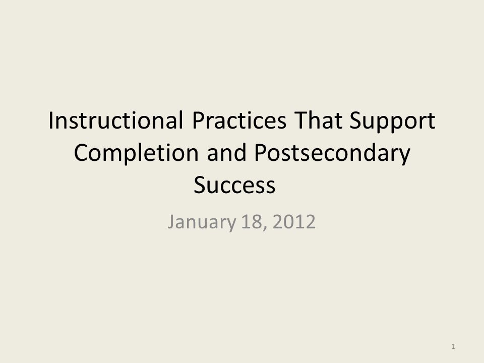Instructional Practices That Support Completion and Postsecondary Success January 18, 2012 1