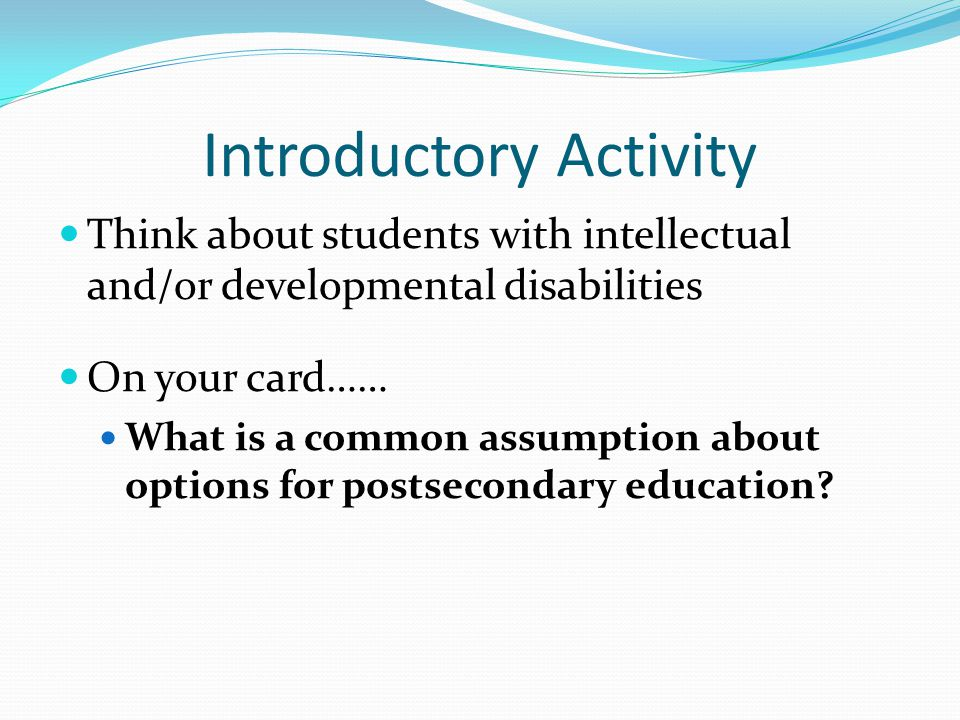 Introductory Activity Think about students with intellectual and/or developmental disabilities On your card…… What is a common assumption about options for postsecondary education
