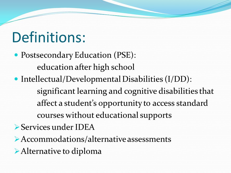 Definitions: Postsecondary Education (PSE): education after high school Intellectual/Developmental Disabilities (I/DD): significant learning and cognitive disabilities that affect a student's opportunity to access standard courses without educational supports  Services under IDEA  Accommodations/alternative assessments  Alternative to diploma