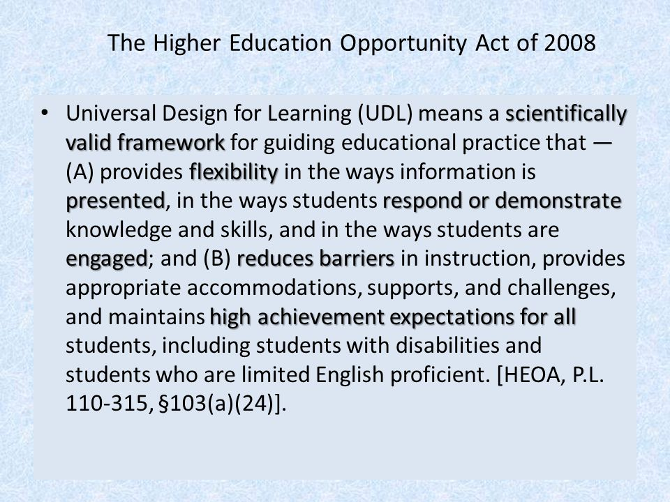 scientifically valid framework flexibility presentedrespond or demonstrate engagedreduces barriers high achievement expectations for all Universal Design for Learning (UDL) means a scientifically valid framework for guiding educational practice that — (A) provides flexibility in the ways information is presented, in the ways students respond or demonstrate knowledge and skills, and in the ways students are engaged; and (B) reduces barriers in instruction, provides appropriate accommodations, supports, and challenges, and maintains high achievement expectations for all students, including students with disabilities and students who are limited English proficient.