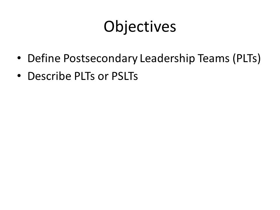 Objectives Define Postsecondary Leadership Teams (PLTs) Describe PLTs or PSLTs