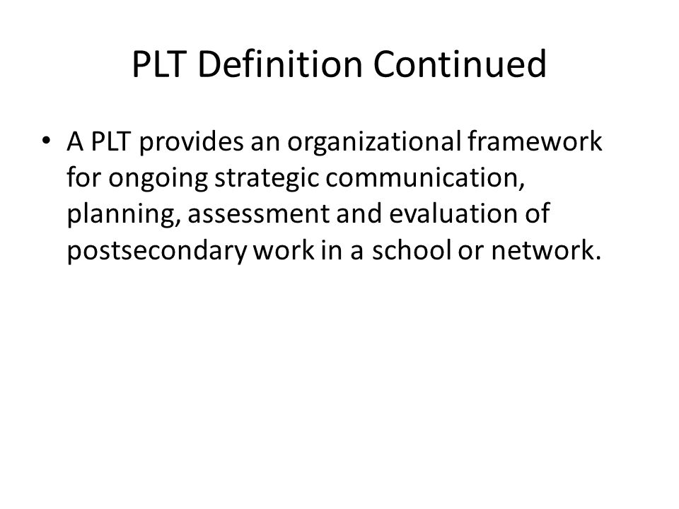 PLT Definition Continued A PLT provides an organizational framework for ongoing strategic communication, planning, assessment and evaluation of postsecondary work in a school or network.