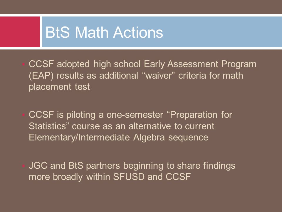  CCSF adopted high school Early Assessment Program (EAP) results as additional waiver criteria for math placement test  CCSF is piloting a one-semester Preparation for Statistics course as an alternative to current Elementary/Intermediate Algebra sequence  JGC and BtS partners beginning to share findings more broadly within SFUSD and CCSF BtS Math Actions