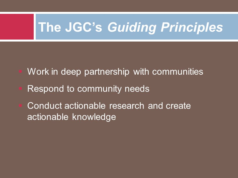  Work in deep partnership with communities  Respond to community needs  Conduct actionable research and create actionable knowledge The JGC's Guiding Principles