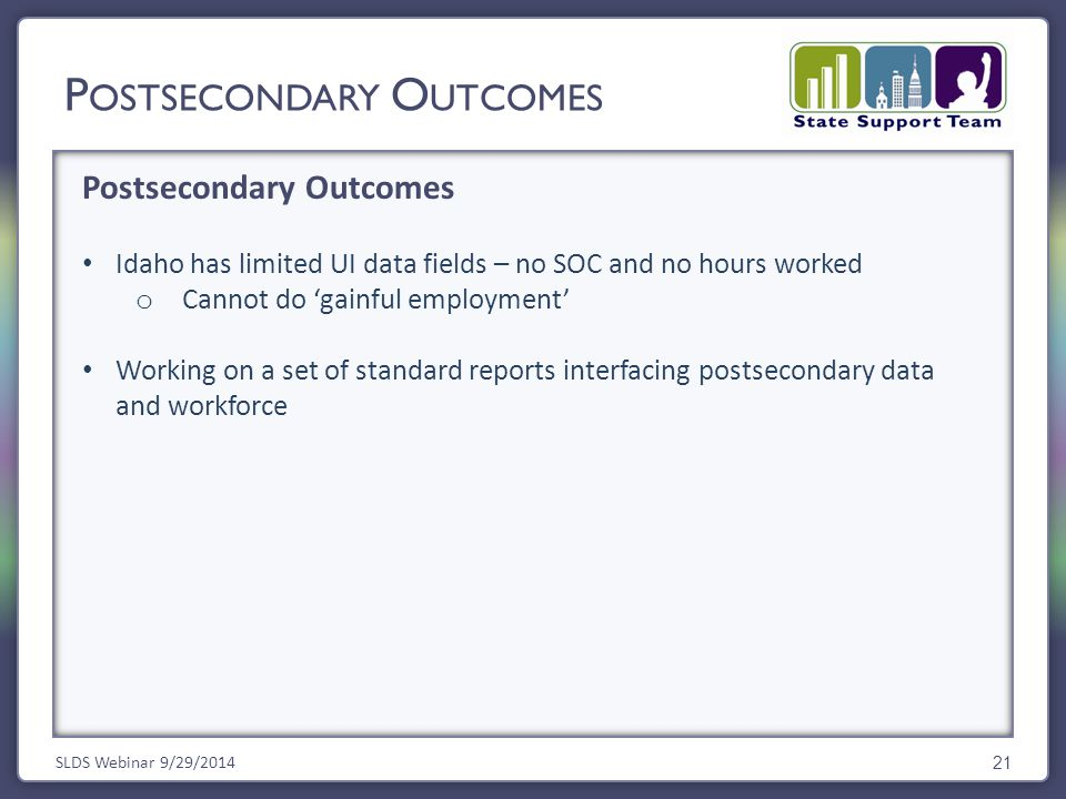 Postsecondary Outcomes SLDS Webinar 9/29/2014 21 Idaho has limited UI data fields – no SOC and no hours worked o Cannot do 'gainful employment' Working on a set of standard reports interfacing postsecondary data and workforce P OSTSECONDARY O UTCOMES