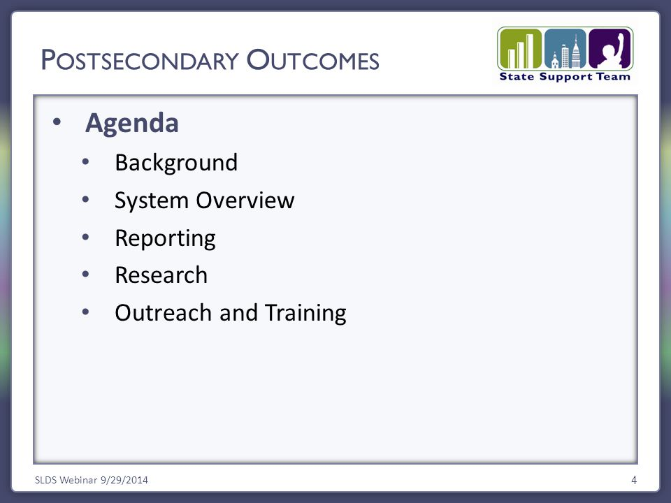 Agenda Background System Overview Reporting Research Outreach and Training SLDS Webinar 9/29/2014 4 P OSTSECONDARY O UTCOMES
