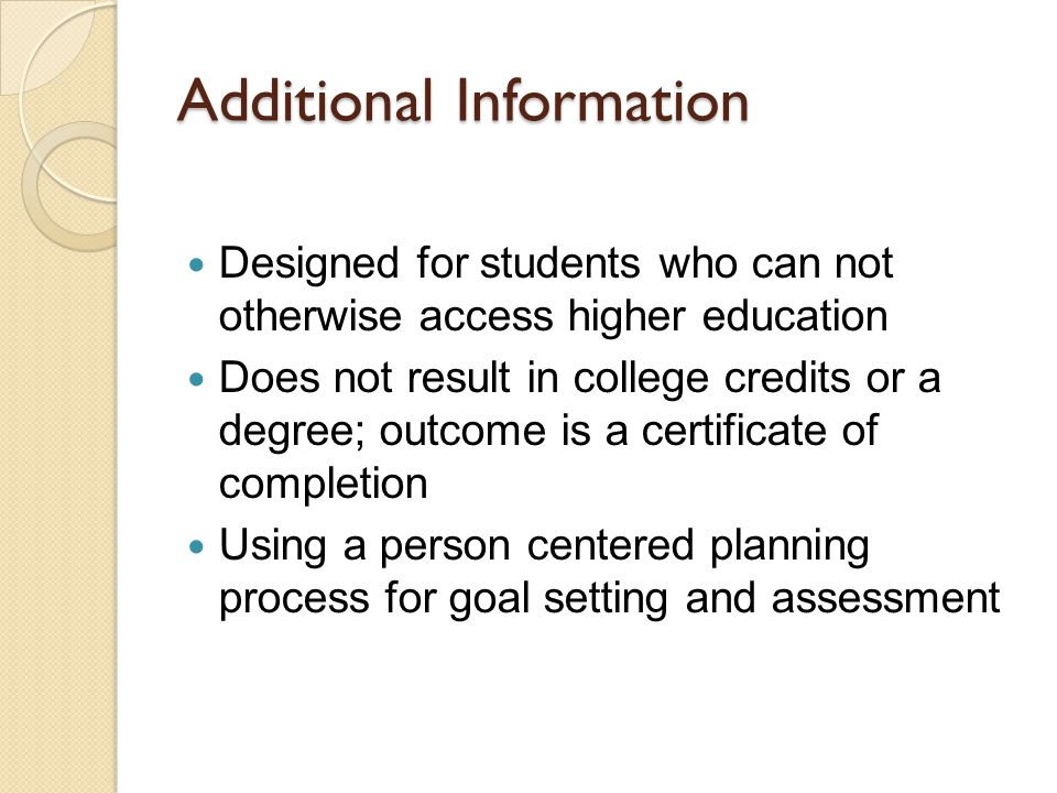Additional Information Designed for students who can not otherwise access higher education Does not result in college credits or a degree; outcome is a certificate of completion Using a person centered planning process for goal setting and assessment