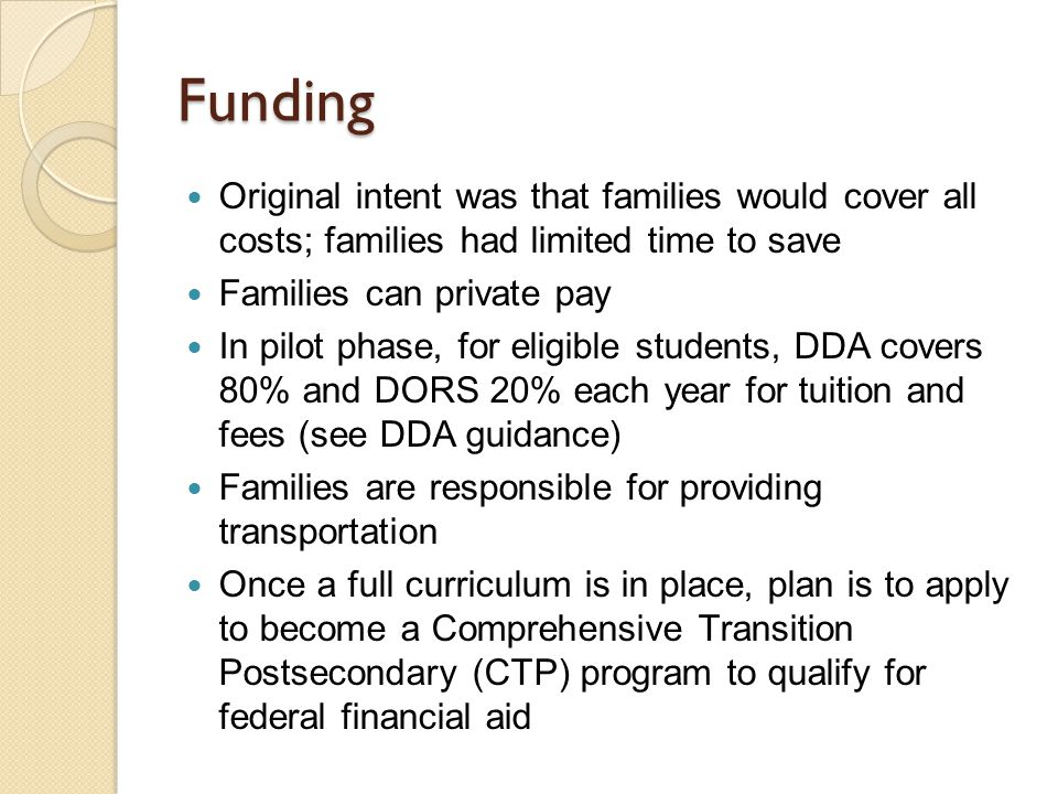 Funding Original intent was that families would cover all costs; families had limited time to save Families can private pay In pilot phase, for eligible students, DDA covers 80% and DORS 20% each year for tuition and fees (see DDA guidance) Families are responsible for providing transportation Once a full curriculum is in place, plan is to apply to become a Comprehensive Transition Postsecondary (CTP) program to qualify for federal financial aid