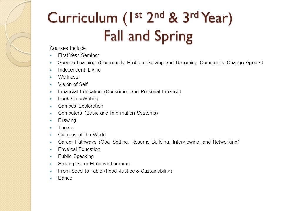 Curriculum (1 st 2 nd & 3 rd Year) Fall and Spring Courses Include: First Year Seminar Service-Learning (Community Problem Solving and Becoming Community Change Agents) Independent Living Wellness Vision of Self Financial Education (Consumer and Personal Finance) Book Club/Writing Campus Exploration Computers (Basic and Information Systems) Drawing Theater Cultures of the World Career Pathways (Goal Setting, Resume Building, Interviewing, and Networking) Physical Education Public Speaking Strategies for Effective Learning From Seed to Table (Food Justice & Sustainability) Dance