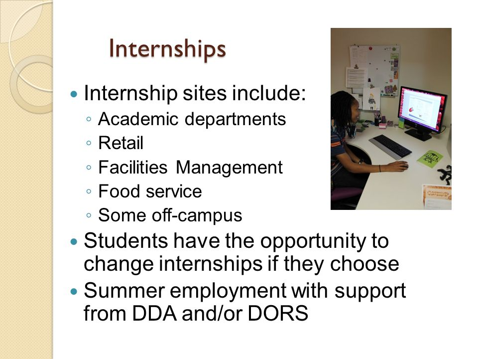 Internships Internship sites include: ◦ Academic departments ◦ Retail ◦ Facilities Management ◦ Food service ◦ Some off-campus Students have the opportunity to change internships if they choose Summer employment with support from DDA and/or DORS