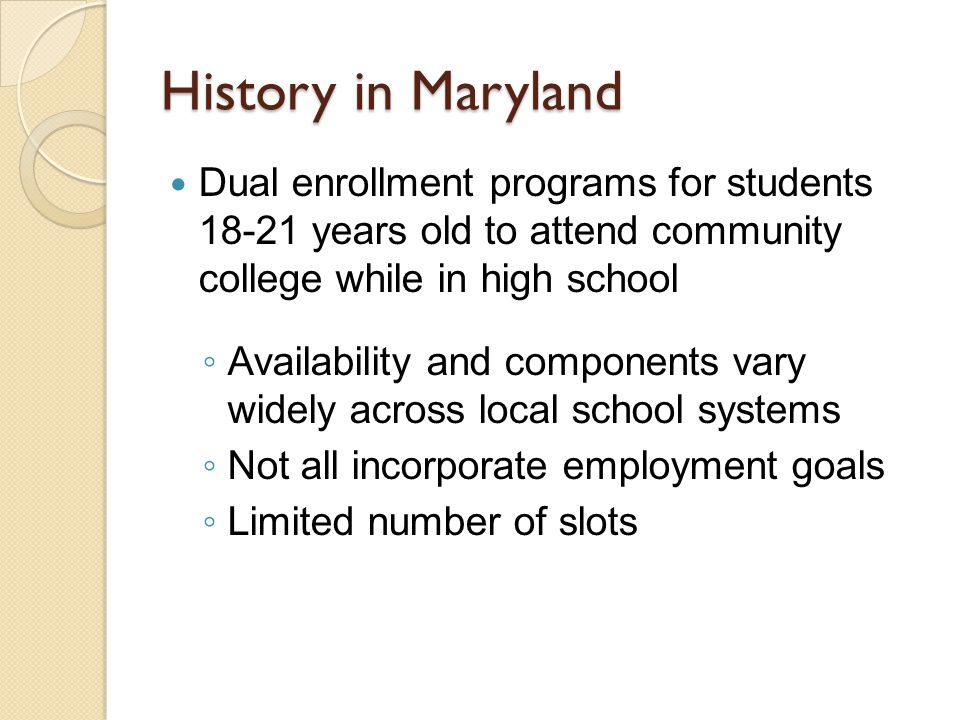 History in Maryland Dual enrollment programs for students 18-21 years old to attend community college while in high school ◦ Availability and components vary widely across local school systems ◦ Not all incorporate employment goals ◦ Limited number of slots