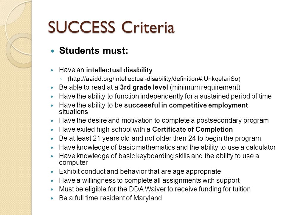 SUCCESS Criteria Students must: Have an intellectual disability ◦ (http://aaidd.org/intellectual-disability/definition#.UnkqelariSo) Be able to read at a 3rd grade level (minimum requirement) Have the ability to function independently for a sustained period of time Have the ability to be successful in competitive employment situations Have the desire and motivation to complete a postsecondary program Have exited high school with a Certificate of Completion Be at least 21 years old and not older then 24 to begin the program Have knowledge of basic mathematics and the ability to use a calculator Have knowledge of basic keyboarding skills and the ability to use a computer Exhibit conduct and behavior that are age appropriate Have a willingness to complete all assignments with support Must be eligible for the DDA Waiver to receive funding for tuition Be a full time resident of Maryland