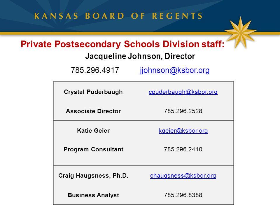 Jacqueline Johnson, Director 785.296.4917 jjohnson@ksbor.orgjjohnson@ksbor.org Private Postsecondary Schools Division staff: Crystal Puderbaughcpuderbaugh@ksbor.org Associate Director785.296.2528 Katie Geierkgeier@ksbor.org Program Consultant785.296.2410 Craig Haugsness, Ph.D.chaugsness@ksbor.org Business Analyst785.296.8388