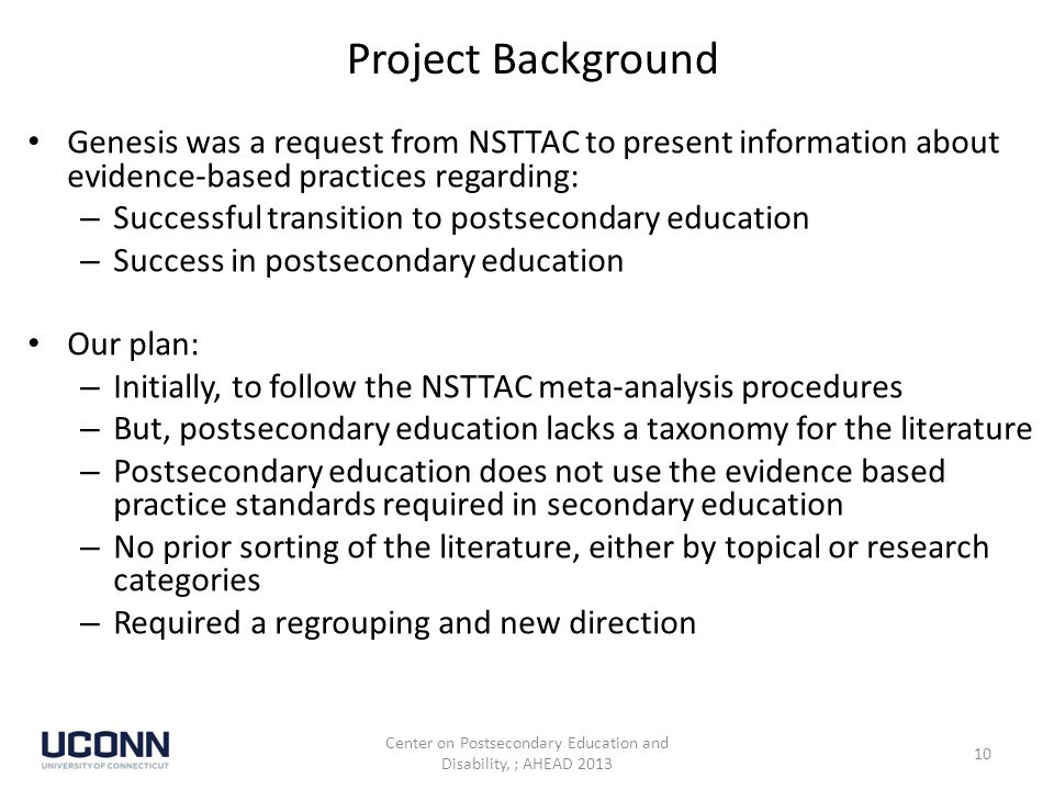 Project Background Genesis was a request from NSTTAC to present information about evidence-based practices regarding: – Successful transition to postsecondary education – Success in postsecondary education Our plan: – Initially, to follow the NSTTAC meta-analysis procedures – But, postsecondary education lacks a taxonomy for the literature – Postsecondary education does not use the evidence based practice standards required in secondary education – No prior sorting of the literature, either by topical or research categories – Required a regrouping and new direction Center on Postsecondary Education and Disability, ; AHEAD 2013 10
