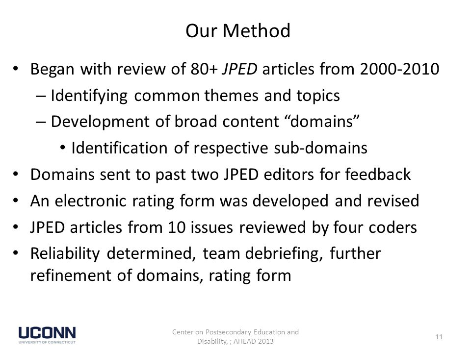 Our Method Began with review of 80+ JPED articles from 2000-2010 – Identifying common themes and topics – Development of broad content domains Identification of respective sub-domains Domains sent to past two JPED editors for feedback An electronic rating form was developed and revised JPED articles from 10 issues reviewed by four coders Reliability determined, team debriefing, further refinement of domains, rating form Center on Postsecondary Education and Disability, ; AHEAD 2013 11